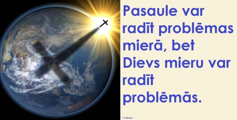 Pasaule var radīt problēmas mierā, bet Dievs mieru var radīt problēmās.