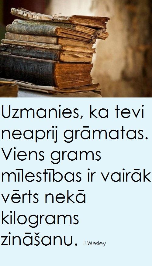 Uzmanies, ka Tevi neaprij grāmatas. Viens grams mīlestbas ir vairāk vērts nekā kilograms zināšanu.